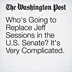 Who's Going to Replace Jeff Sessions in the U.S. Senate? It's Very Complicated. | Amber Phillips