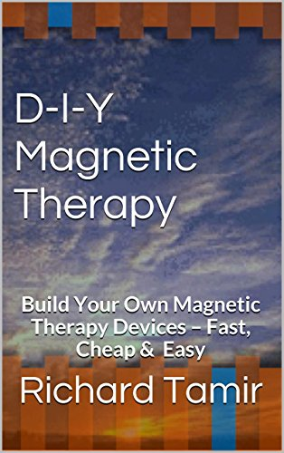 D-I-Y Magnetic Therapy: Build Your Own Magnetic Therapy Devices - Fast, Cheap & Easy