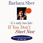 It's Only Too Late If You Don't Start Now: How to Create Your Second Life at Any Age | Barbara Sher