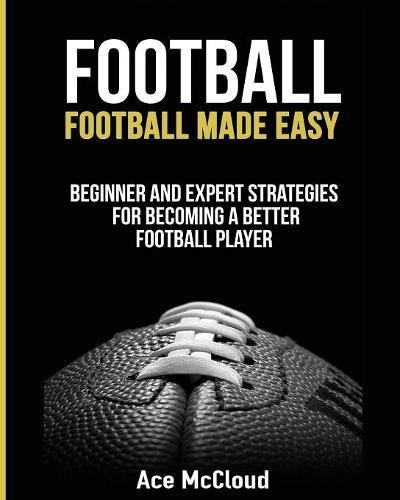 (Football: Football Made Easy: Beginner and Expert Strategies For Becoming A Better Football Player (American Football Coaching Playing Training Tactic))