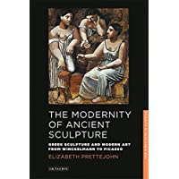 The Modernity of Ancient Sculpture: Greek Sculpture and Modern Art from Winckelmann to Picasso