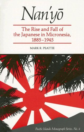 Nan'Yo: The Rise and Fall of the Japanese in Micronesia, 1885-1945 (Pacific Islands Monograph Series)