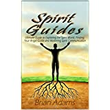 Spirit Guides: Ultimate Guide to Exploring the Spirit World, Finding Your Angel Guide and Mastering Spirit Communication (spirit world,angel guide,angel ... angel,mediumship,channeling,inner journey)