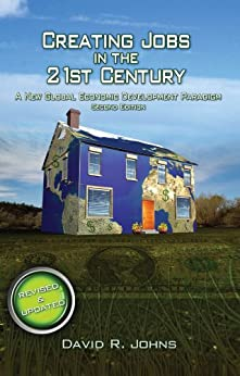 Creating Jobs in the 21st Century, 2nd Edition: A New Global Economic Development Paradigm by [Johns, David]