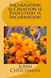 Incarnation Is Creation Is Evolution Is Incarnation, John Chuchman, 149223477X