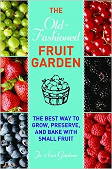 Old-Fashioned Fruit Garden: The Best Way to Grow, Preserve, and Bake with Small Fruit