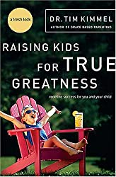 Raising Kids for True Greatness: Redefine Success for You and Your Child by Kimmel, Dr. Tim (2006) Paperback