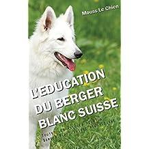 L'EDUCATION DU BERGER BLANC SUISSE: Toutes les astuces pour un Berger Blanc Suisse bien éduqué (French Edition)
