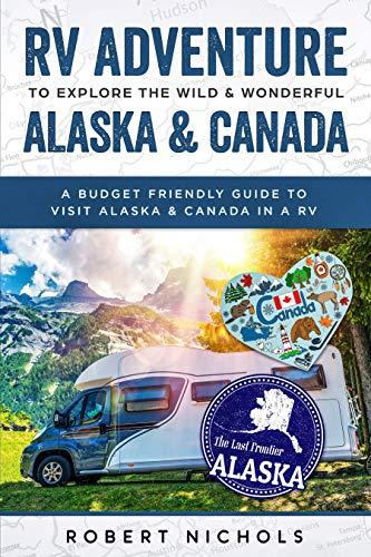 RV Adventure To Explore the Wild & Wonderful Alaska & Canada: A Budget Friendly Guide to Visit Alaska & Canada in a RV