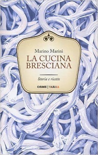 La Cucina Bresciana Storia E Ricette Marini Marino 9788867100385 Amazon Com Books