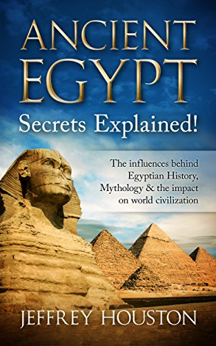 Ancient Egypt Secrets Explained!: The Influences Behind Egyptian History, Mythology & The Impact On World Civilization (Egyptian Gods, Pharaohs, Pyramids, History, Anubis, Religion)