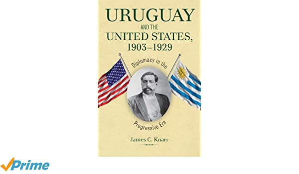 Uruguay and the United States Diplomacy in the Progressive Era 1903-1929