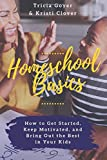 Homeschool Basics: How to Get Started, Keep Motivated, and Bring Out the Best in Your Kids
