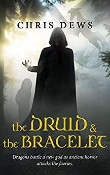 The Druid and the Bracelet: Dragons battle a new god as ancient horror attacks the faeries (Celtic Myth Book 1) by [Dews, Chris]