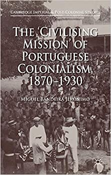 The 'Civilising Mission' of Portuguese Colonialism, 1870-1930 (Cambridge Imperial and Post-Colonial Studies Series)