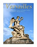 Versailles: The History and Legacy of France s Most Famous Royal Palace