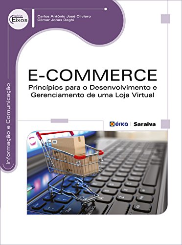 E-commerce. Princípios Para o Desenvolvimento e Gerenciamento de Uma Loja Virtual - Série Eixos