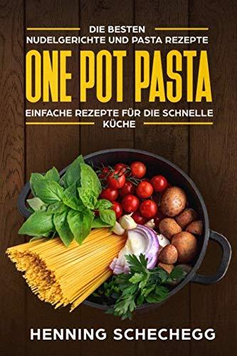 ONE POT PASTA: Die besten Nudelgerichte und Pasta Rezepte. Einfache Rezepte für die schnelle Küche (German Edition) by Henning Schechegg