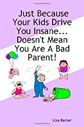 Just Because Your Kids Drive You Insane...Doesn't Mean You Are a Bad Parent! by Lisa Barker (2006-09-14)