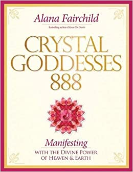 Crystal Goddesses 888: Manifesting with the Divine Power of Heaven & Earth by Alana Fairchild (2015-05-01)