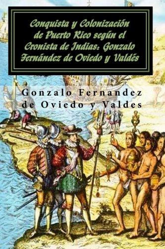 Conquista y colonizacion de Puerto Rico segun el Cronista de Indias: Gonzalo Fernandez de Oviedo y Valdes (Spanish Edition) PDF