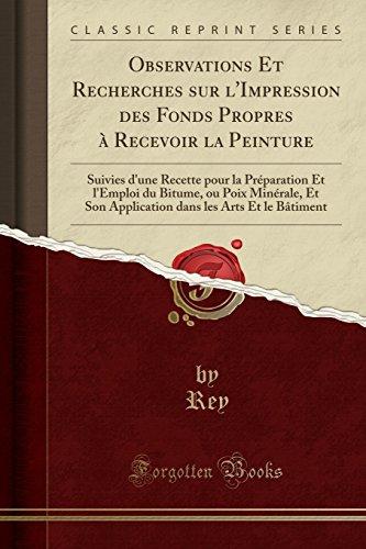Observations Et Recherches sur l'Impression des Fonds Propres à Recevoir la Peinture: Suivies d'une Recette pour la Préparation Et l'Emploi du Bitume, ... Bâtiment (Classic Reprint) (French Edition)