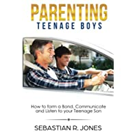 Parenting Teenage Boys: How to form a Bond, Turn Problem Behaviors, Communicate...