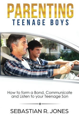 Parenting Teenage Boys: How to form a Bond, Turn Problem Behaviors, Communicate and Listen to your Teenage Son