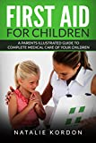 First Aid for Children: A Parents Illustrated Guide to Complete Medical Care of Your Children
