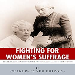 Fighting for Women's Suffrage: The Lives and Legacies of Susan B. Anthony and Elizabeth Cady Stanton