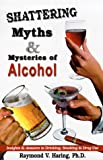 Shattering Myths and Mysteries of Alcohol, Raymond V. Haring, 0964367319
