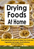 Drying Foods At Home: Food Dehydration Secrets To Make Your Fruits And Vegetables Last Longer, Avoid Infection, And Taste Delicious