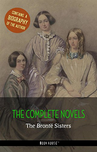 The Brontë Sisters: The Complete Novels + A Biography of the Author (Book House Publishing) (The Greatest Writers of All Time)