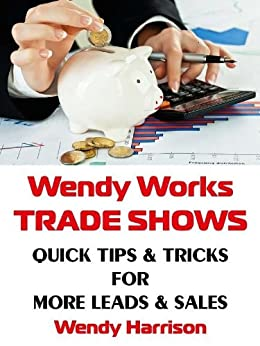 Wendy Works Trade Shows Quick Tips & Tricks for More Leads & Sales by [Harrison, Wendy]