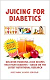 Juicing For Diabetics: Discover Powerful Juice Recipes that Fight Diabetes Based on the Latest Nutritional Research (Juice Away Illness Book 2)