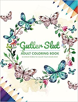 Amazon Com Gutter Slut Adult Coloring Book 50 Swear Words To Color Your Anger Away 9781521482711 Randy Johnson Books