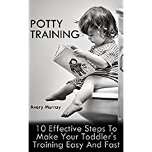 Potty Training: 10 Effective Steps To Make Your Toddler's Training Easy And Fast