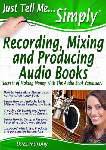 Just Tell Me Simply: Recording, Mixing and Producing Audio Books, (Build a home studio, hire a commercial narrator, design labels and covers) (A Guide ... Books. MP3 & CD. (Just Tell Me Simply...)