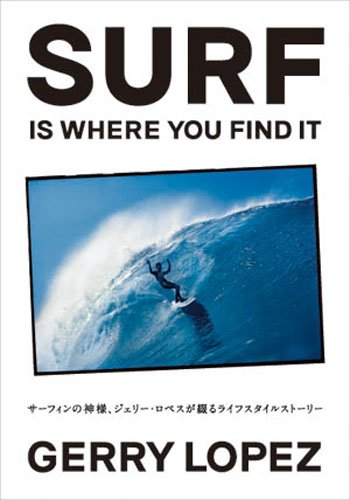 SURF IS WHERE YOU FIND IT サーフィンの神様、ジェリー・ロペスが綴るライフスタイルストーリー
