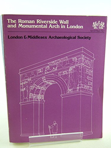 Roman Riverside Wall and Monumental Arch in London: Excavations at Baynard's Castle, Upper Thames Street, London, 1974-76 (Special paper - London and Middlesex Archaeological - Arch Monumental