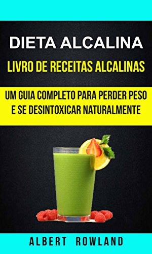 Dieta alcalina: Livro de Receitas Alcalinas: Um Guia Completo Para Perder Peso e se Desintoxicar Naturalmente