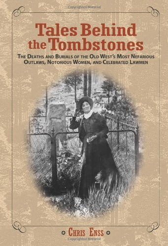 Tales Behind the Tombstones: The Deaths and Burials of the Old West's Most Nefarious Outlaws, Notorious Women, and Celebrated Lawmen cover