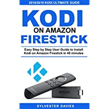 Kodi on Amazon Firestick: Easy Step by Step User Guide to Install Kodi on Amazon Firestick in 45 Minutes