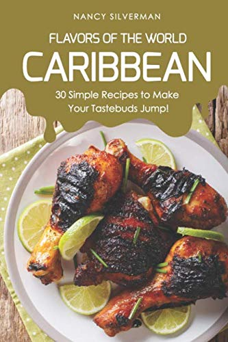 Flavors of the World - Caribbean: 30 Simple Recipes to Make Your Tastebuds Jump! by Nancy Silverman