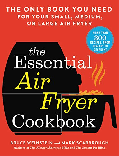 The Essential Air Fryer Cookbook: The Only Book You Need for Your Small, Medium, or Large Air Fryer by Bruce Weinstein