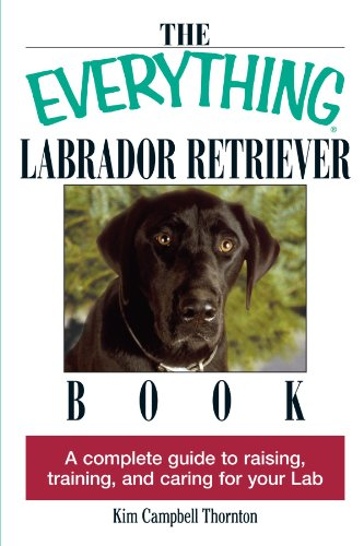 The Everything Labrador Retriever Book: A Complete Guide to Raising, Training, and Caring for Your ()