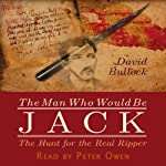 The Man Who Would Be Jack: The Hunt for the Real Ripper | David Bullock