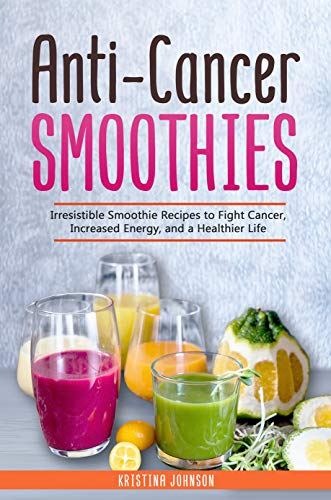 Anti-Cancer Smoothies: Irresistible Smoothie Recipes to Fight Cancer, Increased Energy, and a Healthier Life by Kristina Johnson
