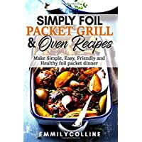 Simply Foil Packet Grill & Oven Recipes: Make Simple, Easy, Friendly and Healthy...