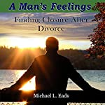 A Man's Feelings: Finding Closure After Divorce | Michael L. Eads